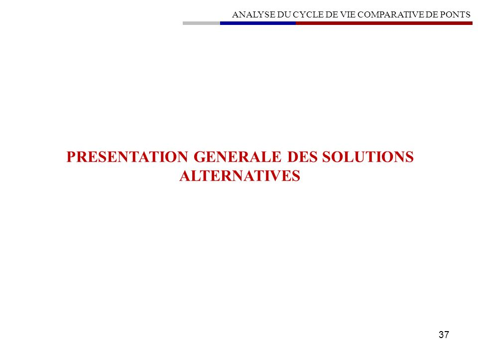 37 PRESENTATION GENERALE DES SOLUTIONS ALTERNATIVES ANALYSE DU CYCLE DE VIE COMPARATIVE DE PONTS