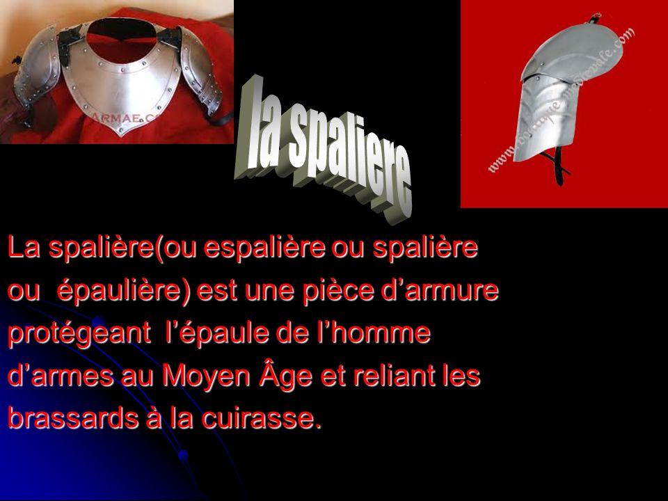 La spalière(ou espalière ou spalière ou épaulière) est une pièce darmure protégeant lépaule de lhomme darmes au Moyen Âge et reliant les brassards à la cuirasse.