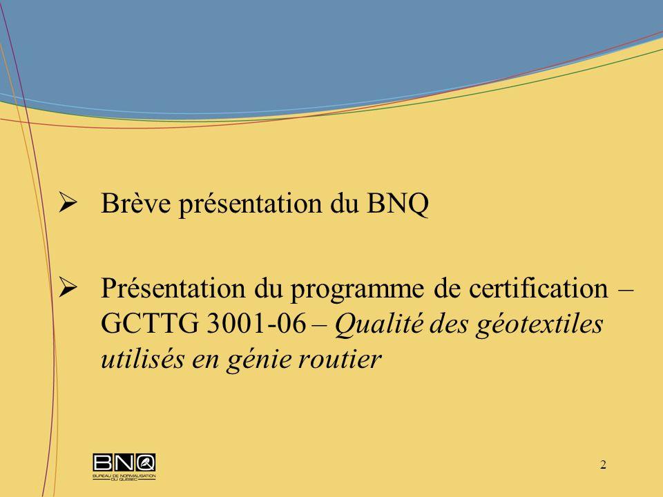 13 Les exigences de certification sont détaillées en fonction des deux groupes suivants: Exigences relatives à la qualité des géotextiles Exigences relatives au système de gestion de la qualité du fabricant Programme de certification – GCTTG 3001-06 – Qualité des géotextiles utilisés en génie routier Exigences de certification (suite) Structure du programme – Protocole de certification BNQ 7009-910/2007 (suite)