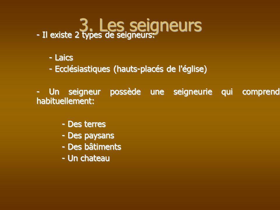 3. Les seigneurs - Il existe 2 types de seigneurs: - Laics - Ecclésiastiques (hauts-placés de l'église) - Un seigneur possède une seigneurie qui compr