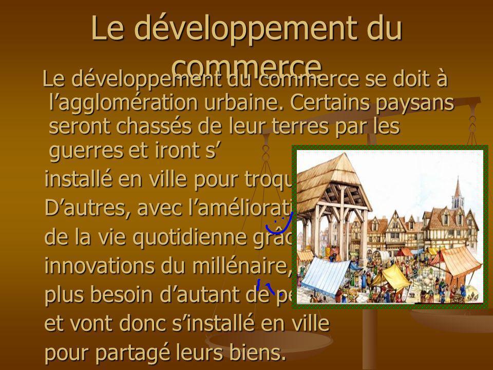 Le développement du commerce Le développement du commerce se doit à lagglomération urbaine. Certains paysans seront chassés de leur terres par les gue