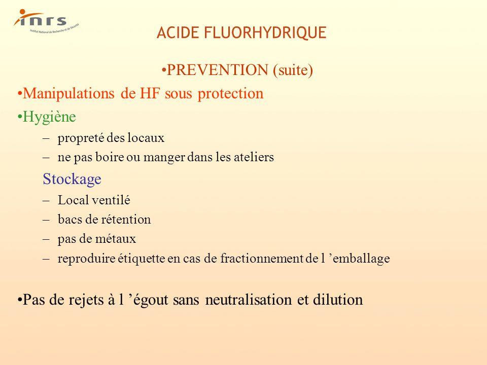 ACIDE FLUORHYDRIQUE PREVENTION (suite) Manipulations de HF sous protection Hygiène –propreté des locaux –ne pas boire ou manger dans les ateliers Stoc