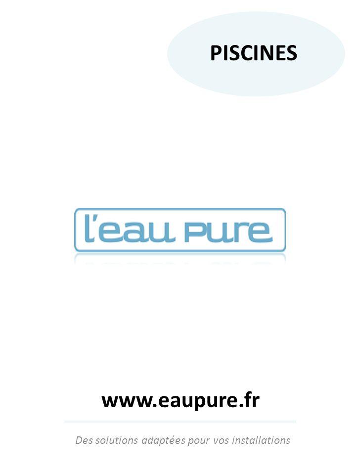 Des solutions adaptées pour vos installations PISCINES www.eaupure.fr