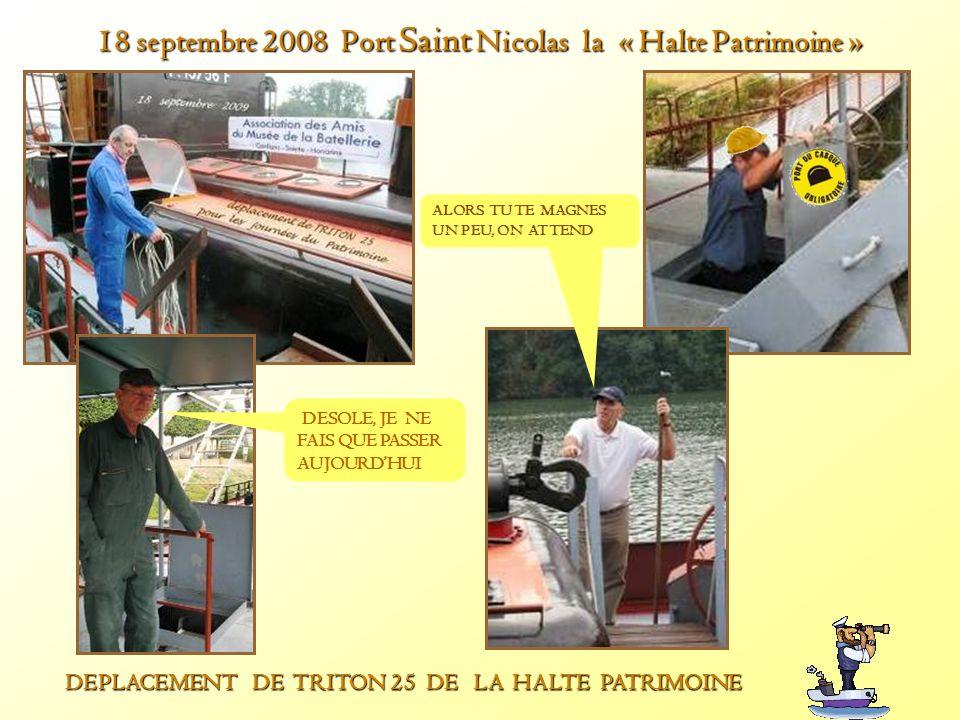 18 septembre 2008 Port Saint Nicolas la « Halte Patrimoine » DEPLACEMENT DE TRITON 25 DE LA HALTE PATRIMOINE DEPLACEMENT DE TRITON 25 DE LA HALTE PATRIMOINE DESOLE, JE NE FAIS QUE PASSER AUJOURDHUI ALORS TU TE MAGNES UN PEU, ON ATTEND