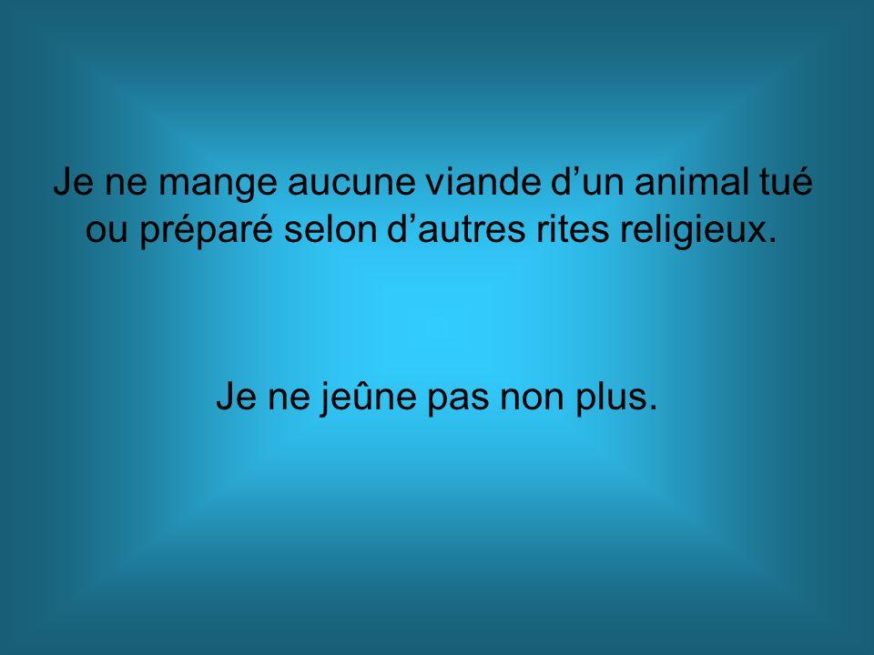 Je ne mange aucune viande dun animal tué ou préparé selon dautres rites religieux. Je ne jeûne pas non plus.