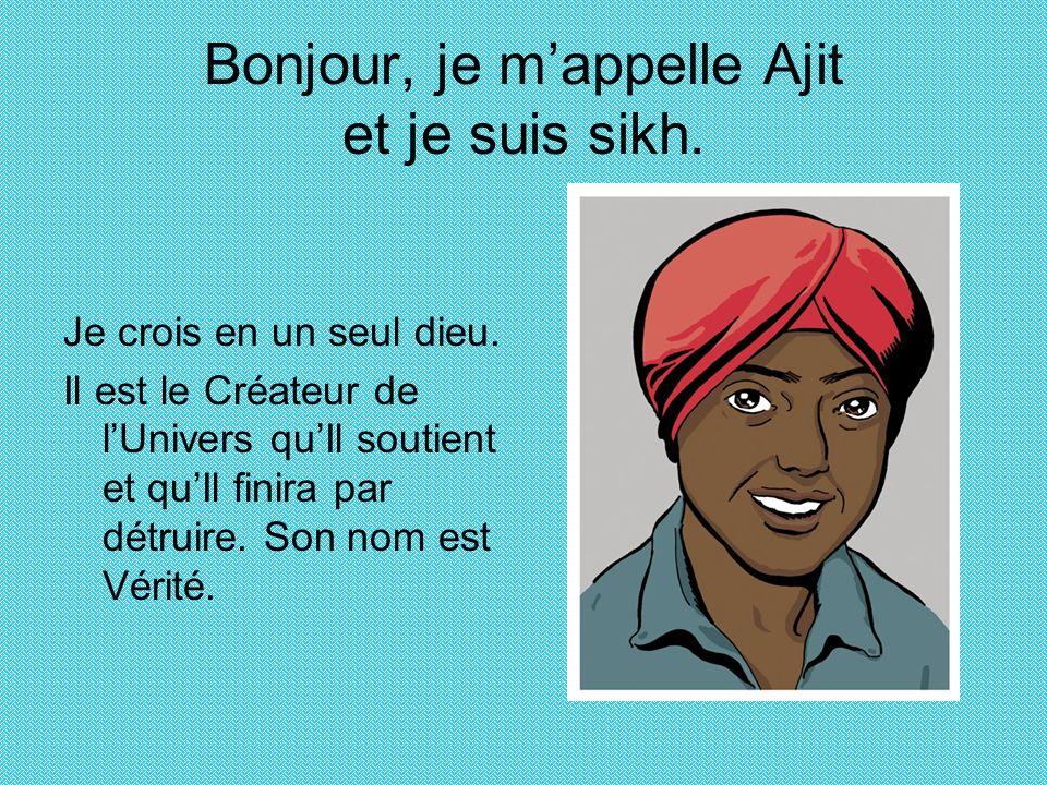 Bonjour, je mappelle Ajit et je suis sikh. Je crois en un seul dieu. Il est le Créateur de lUnivers quIl soutient et quIl finira par détruire. Son nom