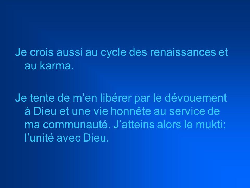 Je crois aussi au cycle des renaissances et au karma. Je tente de men libérer par le dévouement à Dieu et une vie honnête au service de ma communauté.