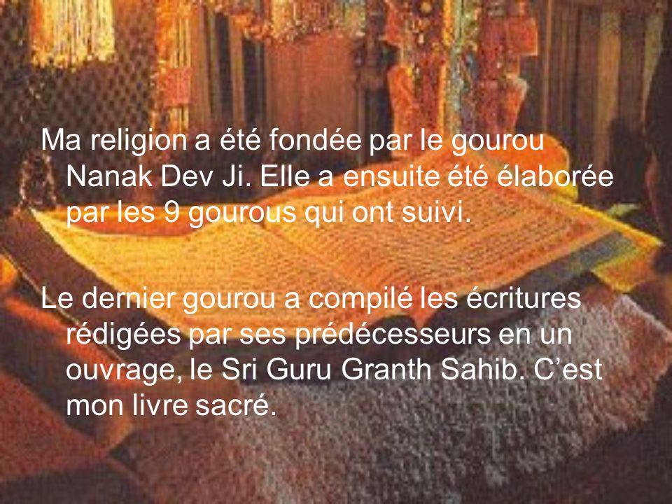 Ma religion a été fondée par le gourou Nanak Dev Ji. Elle a ensuite été élaborée par les 9 gourous qui ont suivi. Le dernier gourou a compilé les écri
