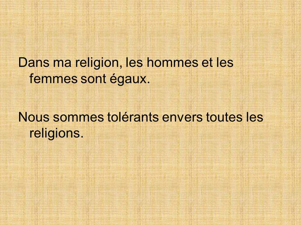 Dans ma religion, les hommes et les femmes sont égaux. Nous sommes tolérants envers toutes les religions.