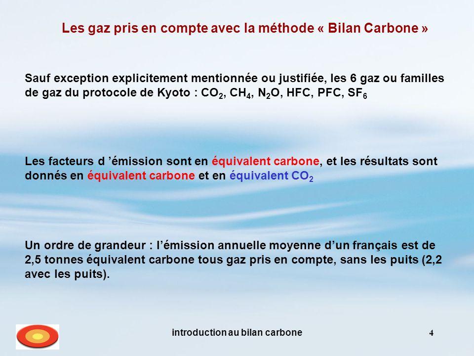 introduction au bilan carbone4 Les gaz pris en compte avec la méthode « Bilan Carbone » Les facteurs d émission sont en équivalent carbone, et les résultats sont donnés en équivalent carbone et en équivalent CO 2 Un ordre de grandeur : lémission annuelle moyenne dun français est de 2,5 tonnes équivalent carbone tous gaz pris en compte, sans les puits (2,2 avec les puits).