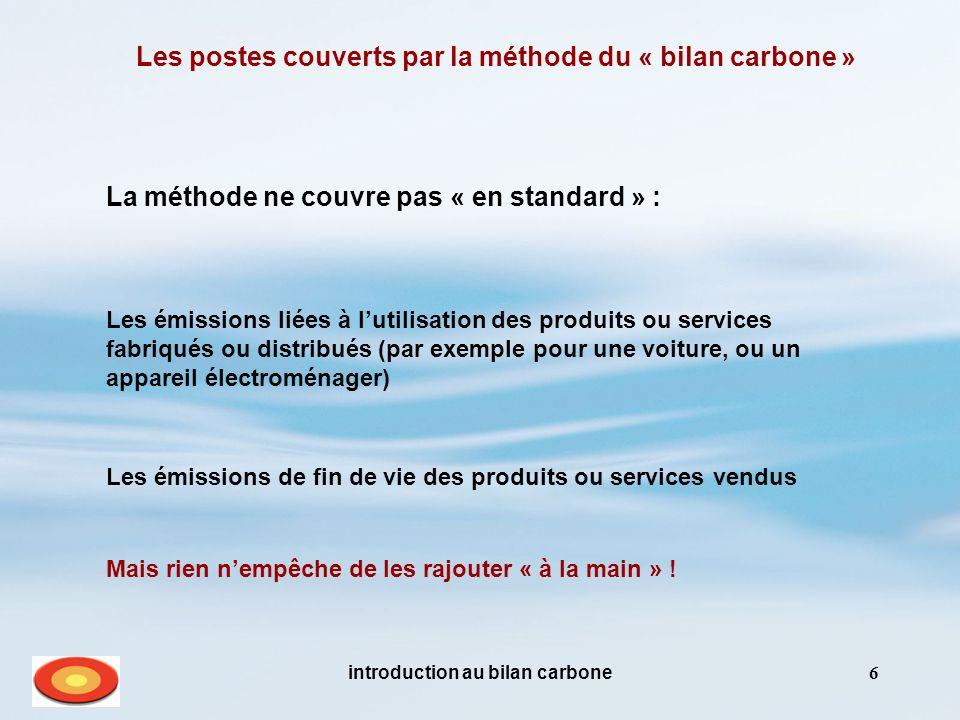 introduction au bilan carbone6 Les postes couverts par la méthode du « bilan carbone » La méthode ne couvre pas « en standard » : Les émissions liées à lutilisation des produits ou services fabriqués ou distribués (par exemple pour une voiture, ou un appareil électroménager) Mais rien nempêche de les rajouter « à la main » .