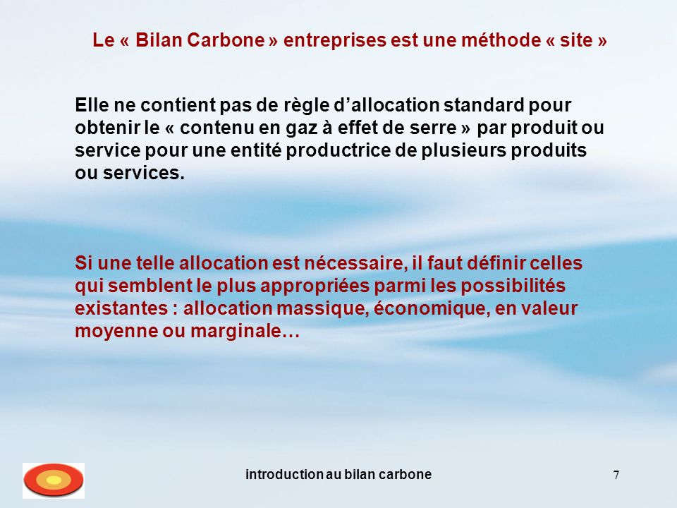 introduction au bilan carbone7 Le « Bilan Carbone » entreprises est une méthode « site » Elle ne contient pas de règle dallocation standard pour obtenir le « contenu en gaz à effet de serre » par produit ou service pour une entité productrice de plusieurs produits ou services.