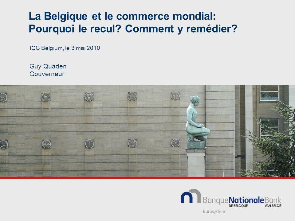 La Belgique et le commerce mondial: Pourquoi le recul? Comment y remédier? Guy Quaden Gouverneur ICC Belgium, le 3 mai 2010