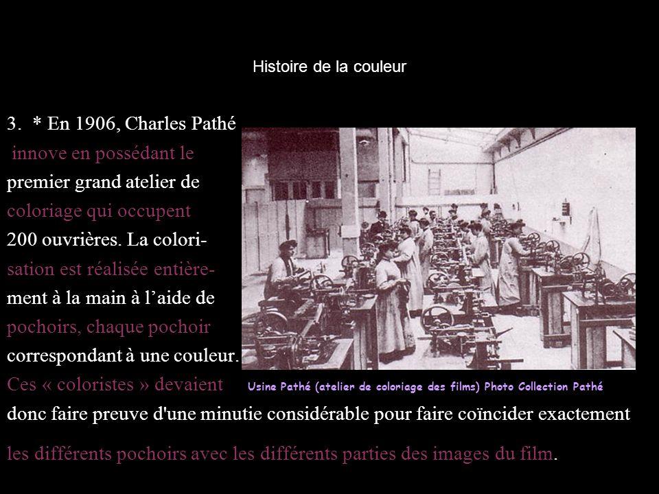 Histoire de la couleur 3. * En 1906, Charles Pathé innove en possédant le premier grand atelier de coloriage qui occupent 200 ouvrières. La colori- sa