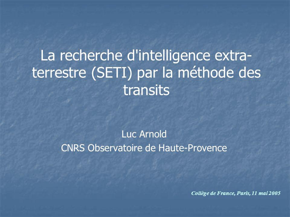 Luc Arnold CNRS Observatoire de Haute-Provence La recherche d intelligence extra- terrestre (SETI) par la méthode des transits Collège de France, Paris, 11 mai 2005