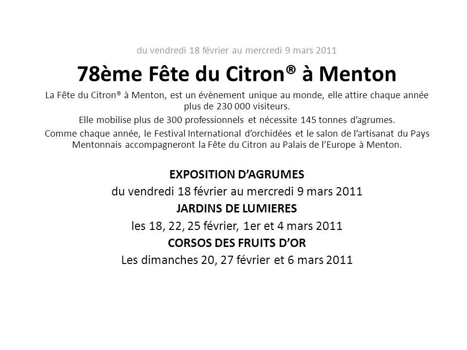 du vendredi 18 février au mercredi 9 mars 2011 78ème Fête du Citron® à Menton La Fête du Citron® à Menton, est un évènement unique au monde, elle attire chaque année plus de 230 000 visiteurs.