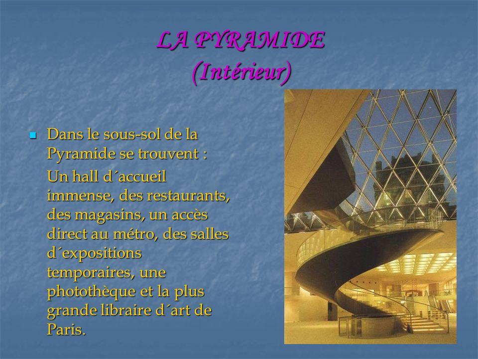 LA PYRAMIDE (Intérieur) Dans le sous-sol de la Pyramide se trouvent : Dans le sous-sol de la Pyramide se trouvent : Un hall d´accueil immense, des restaurants, des magasins, un accès direct au métro, des salles d´expositions temporaires, une photothèque et la plus grande libraire d´art de Paris.