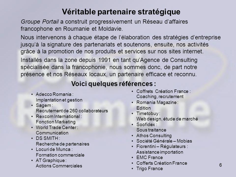6 Véritable partenaire stratégique Groupe Portail a construit progressivement un Réseau daffaires francophone en Roumanie et Moldavie. Nous intervenon