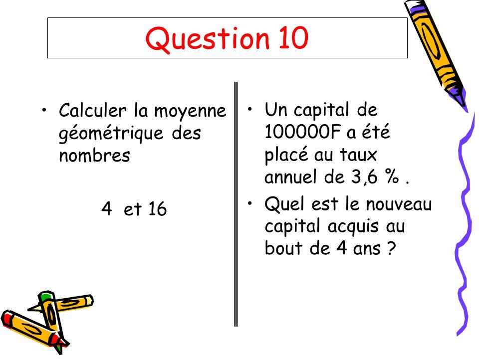 Question 10 Calculer la moyenne géométrique des nombres 4 et 16 Un capital de 100000F a été placé au taux annuel de 3,6 %. Quel est le nouveau capital