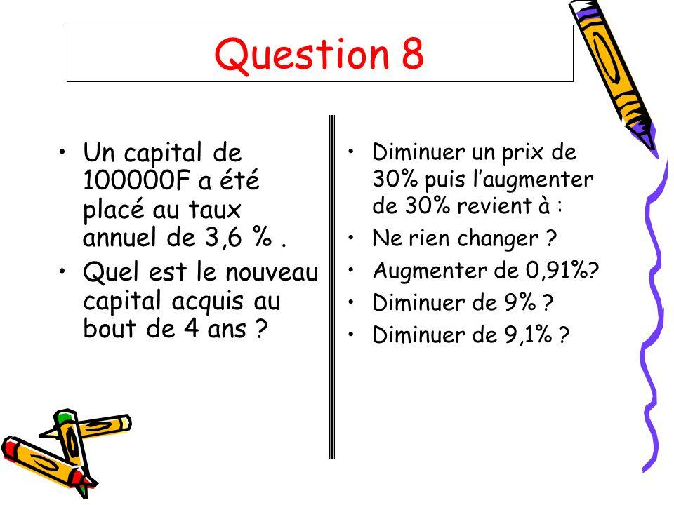 Question 8 Un capital de 100000F a été placé au taux annuel de 3,6 %. Quel est le nouveau capital acquis au bout de 4 ans ? Diminuer un prix de 30% pu