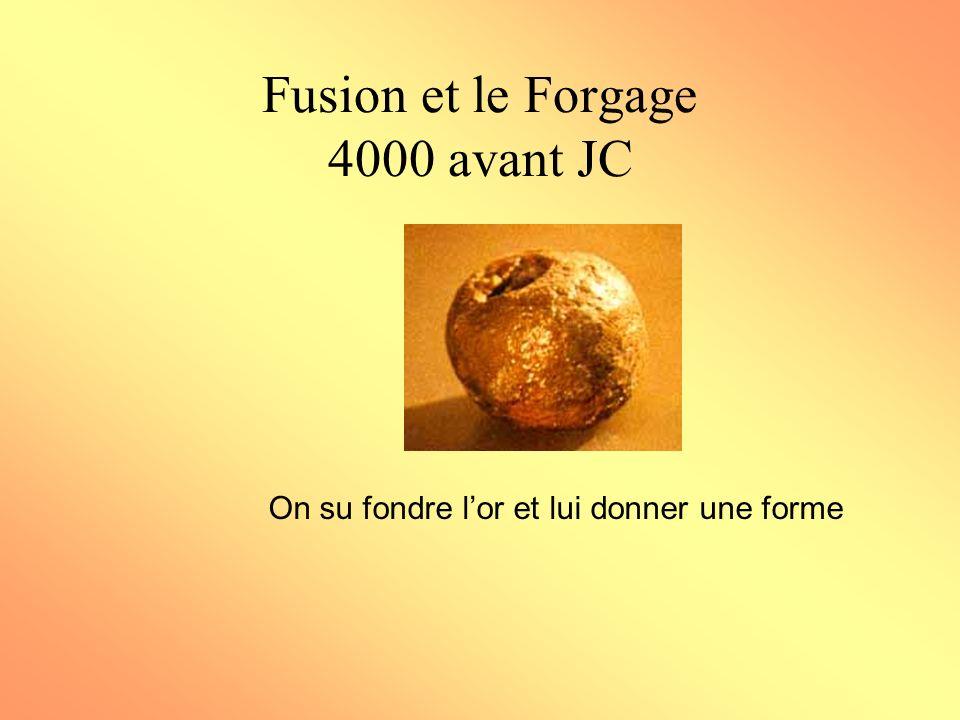 Fusion et le Forgage 4000 avant JC On su fondre lor et lui donner une forme