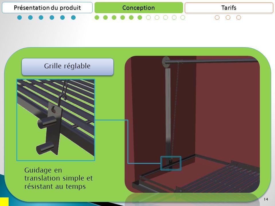 14 Conception Présentation du produit 14 Guidage en translation simple et résistant au temps Grille réglable Tarifs