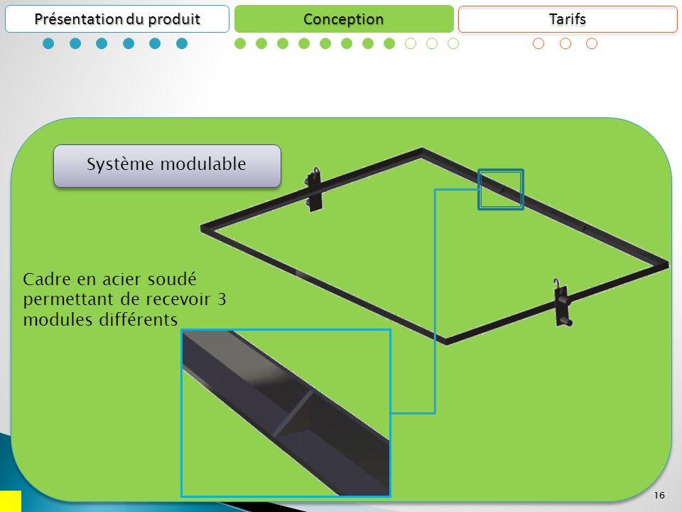 16 Conception Présentation du produit 16 Cadre en acier soudé permettant de recevoir 3 modules différents Système modulable Tarifs
