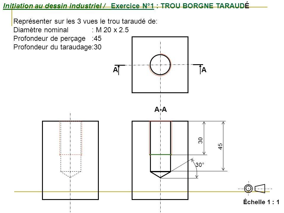 Initiation au dessin industriel / Exercice N°1 : TROU BORGNE TARAUDÉ Échelle 1 : 1 A A-A A 45 30° 30 Représenter sur les 3 vues le trou taraudé de: Di