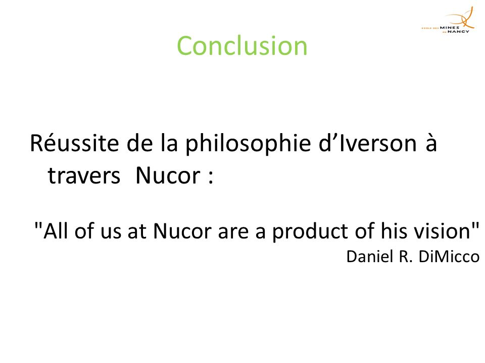 Conclusion Réussite de la philosophie dIverson à travers Nucor : All of us at Nucor are a product of his vision Daniel R.