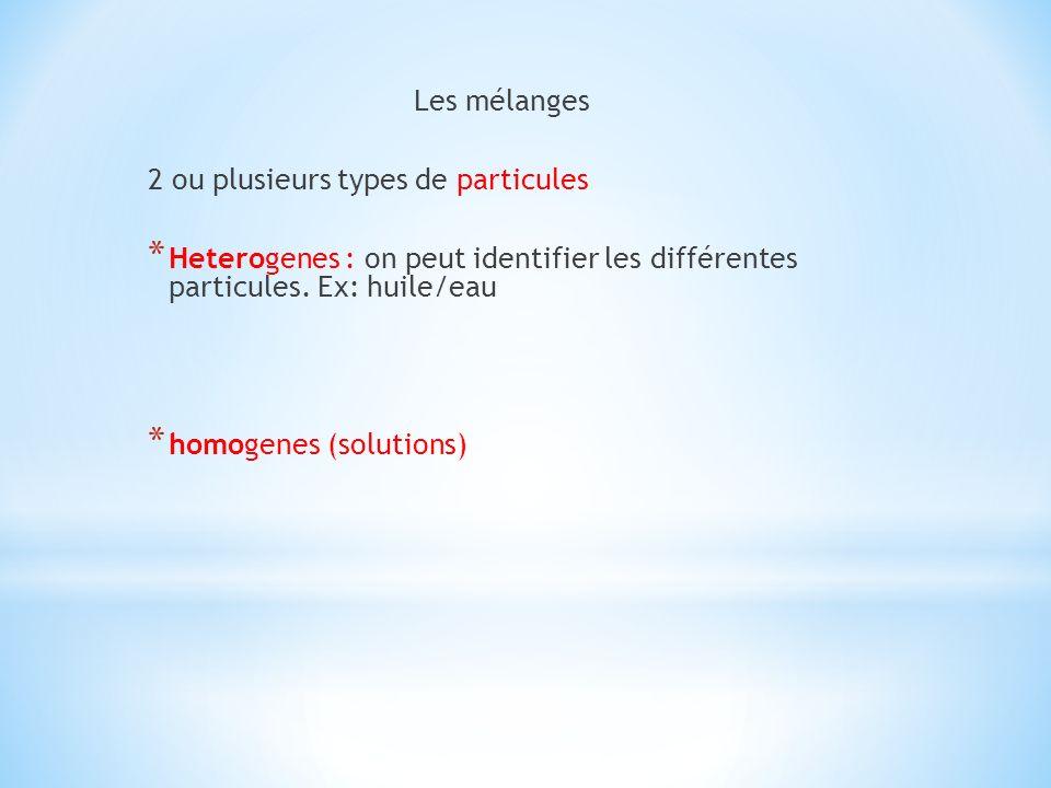 Les mélanges 2 ou plusieurs types de particules * Heterogenes : on peut identifier les différentes particules. Ex: huile/eau * homogenes (solutions)