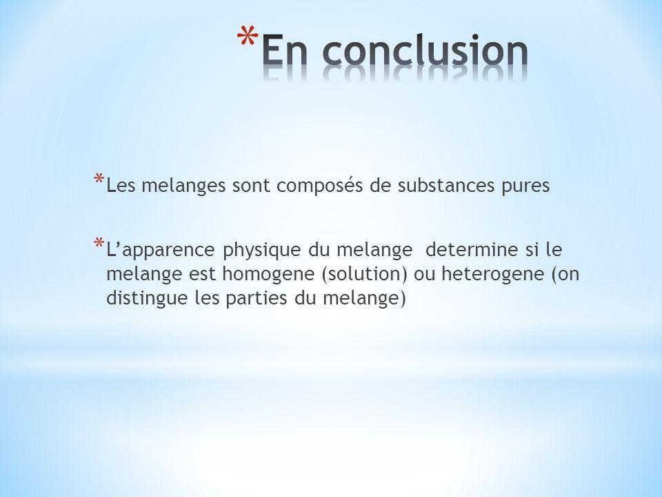 * Les melanges sont composés de substances pures * Lapparence physique du melange determine si le melange est homogene (solution) ou heterogene (on di