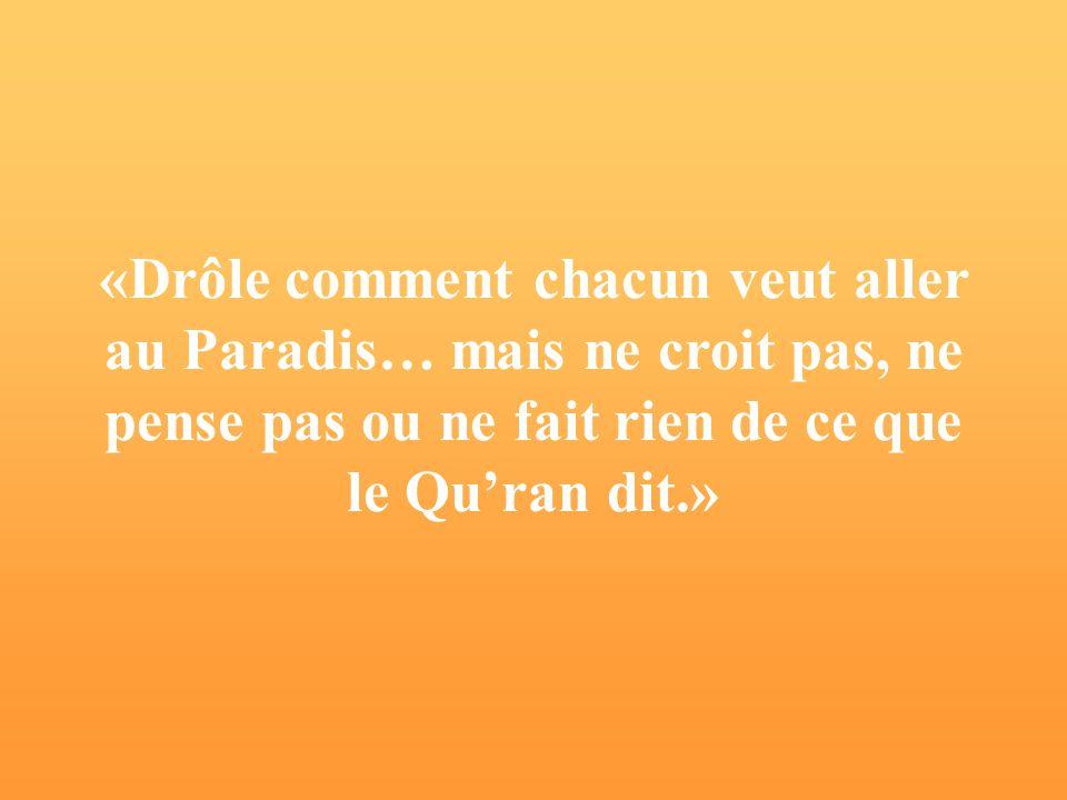 «Drôle comment chacun veut aller au Paradis… mais ne croit pas, ne pense pas ou ne fait rien de ce que le Quran dit.»