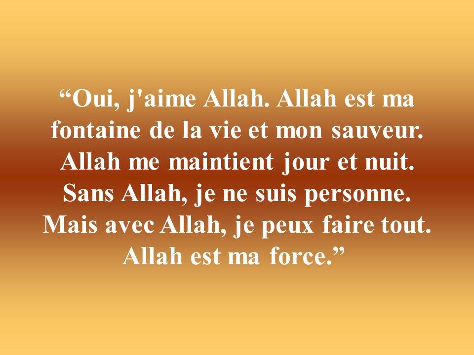 Oui, j'aime Allah. Allah est ma fontaine de la vie et mon sauveur. Allah me maintient jour et nuit. Sans Allah, je ne suis personne. Mais avec Allah,