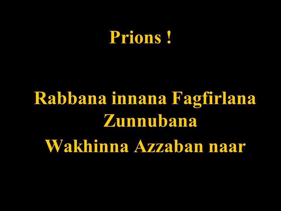 Prions ! Rabbana innana Fagfirlana Zunnubana Wakhinna Azzaban naar