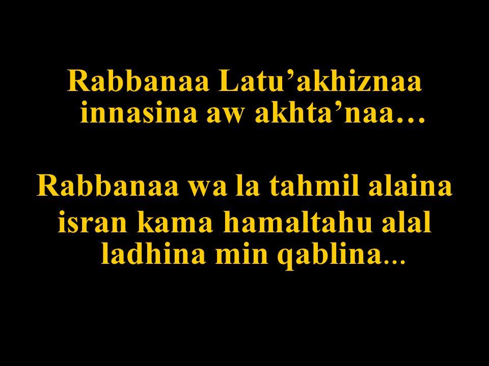 Rabbanaa Latuakhiznaa innasina aw akhtanaa… Rabbanaa wa la tahmil alaina isran kama hamaltahu alal ladhina min qablina …