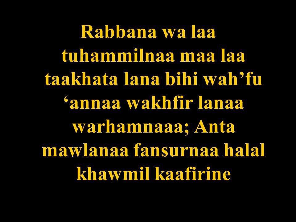 Rabbana wa laa tuhammilnaa maa laa taakhata lana bihi wahfu annaa wakhfir lanaa warhamnaaa; Anta mawlanaa fansurnaa halal khawmil kaafirine