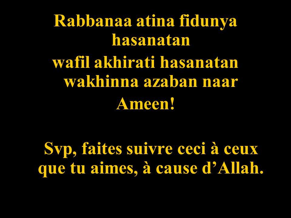 Rabbanaa atina fidunya hasanatan wafil akhirati hasanatan wakhinna azaban naar Ameen! Svp, faites suivre ceci à ceux que tu aimes, à cause dAllah.