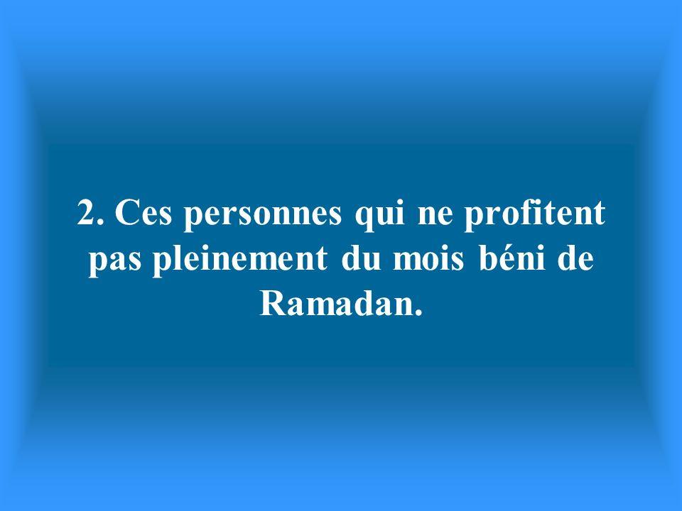 2. Ces personnes qui ne profitent pas pleinement du mois béni de Ramadan.