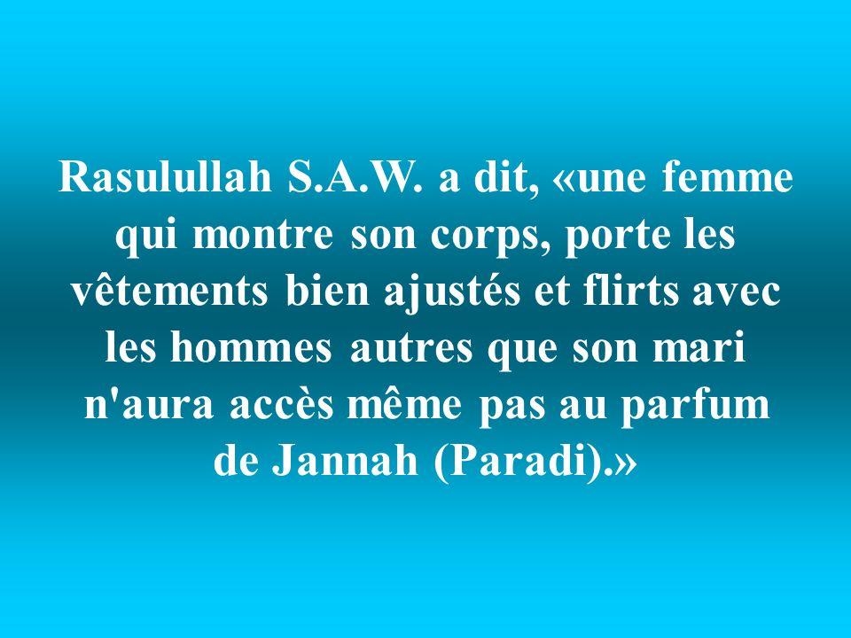 Rasulullah S.A.W. a dit, «une femme qui montre son corps, porte les vêtements bien ajustés et flirts avec les hommes autres que son mari n'aura accès