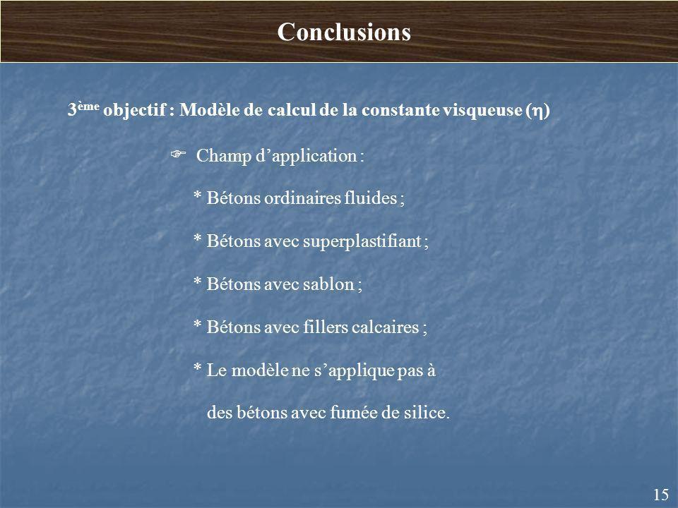 15 3 ème objectif : Modèle de calcul de la constante visqueuse ( ) Champ dapplication : * Bétons ordinaires fluides ; * Bétons avec superplastifiant ;