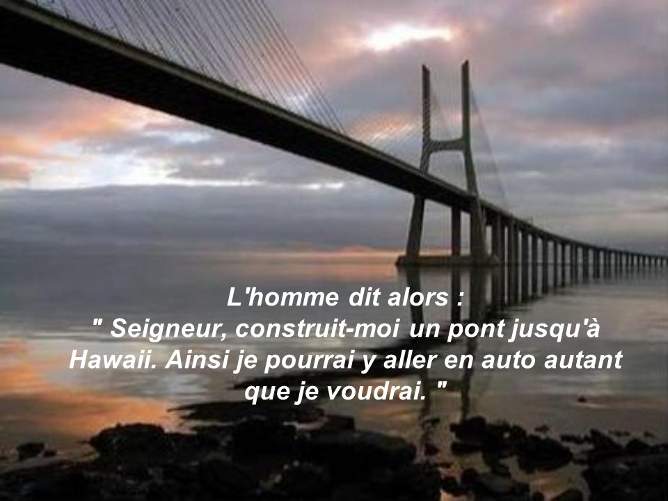 L homme dit alors : Seigneur, construit-moi un pont jusqu à Hawaii.