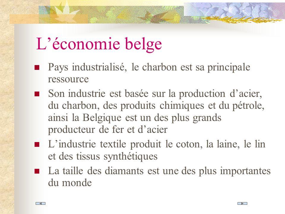 Léconomie belge Pays industrialisé, le charbon est sa principale ressource Son industrie est basée sur la production dacier, du charbon, des produits chimiques et du pétrole, ainsi la Belgique est un des plus grands producteur de fer et dacier Lindustrie textile produit le coton, la laine, le lin et des tissus synthétiques La taille des diamants est une des plus importantes du monde