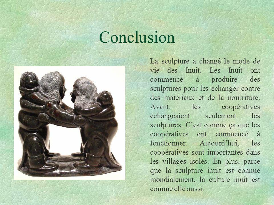 Conclusion La sculpture a changé le mode de vie des Inuit. Les Inuit ont commencé à produire des sculptures pour les échanger contre des matériaux et