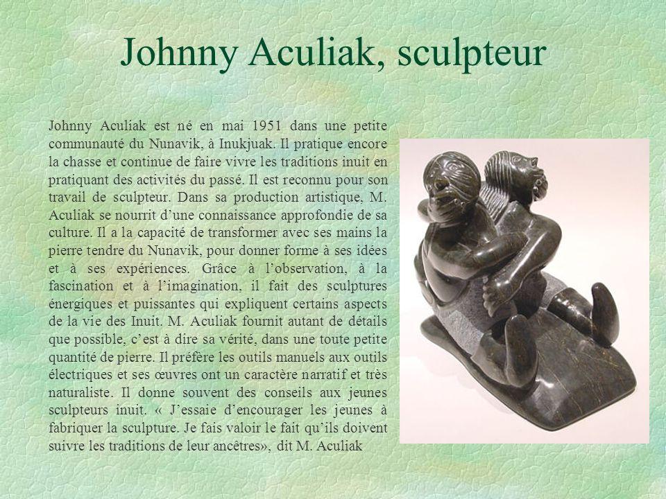 Johnny Aculiak, sculpteur Johnny Aculiak est né en mai 1951 dans une petite communauté du Nunavik, à Inukjuak. Il pratique encore la chasse et continu