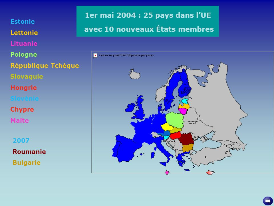 1er mai 2004 : 25 pays dans lUE avec 10 nouveaux États membres Estonie Lettonie Lituanie Pologne République Tchèque Slovaquie Hongrie Slovénie Chypre