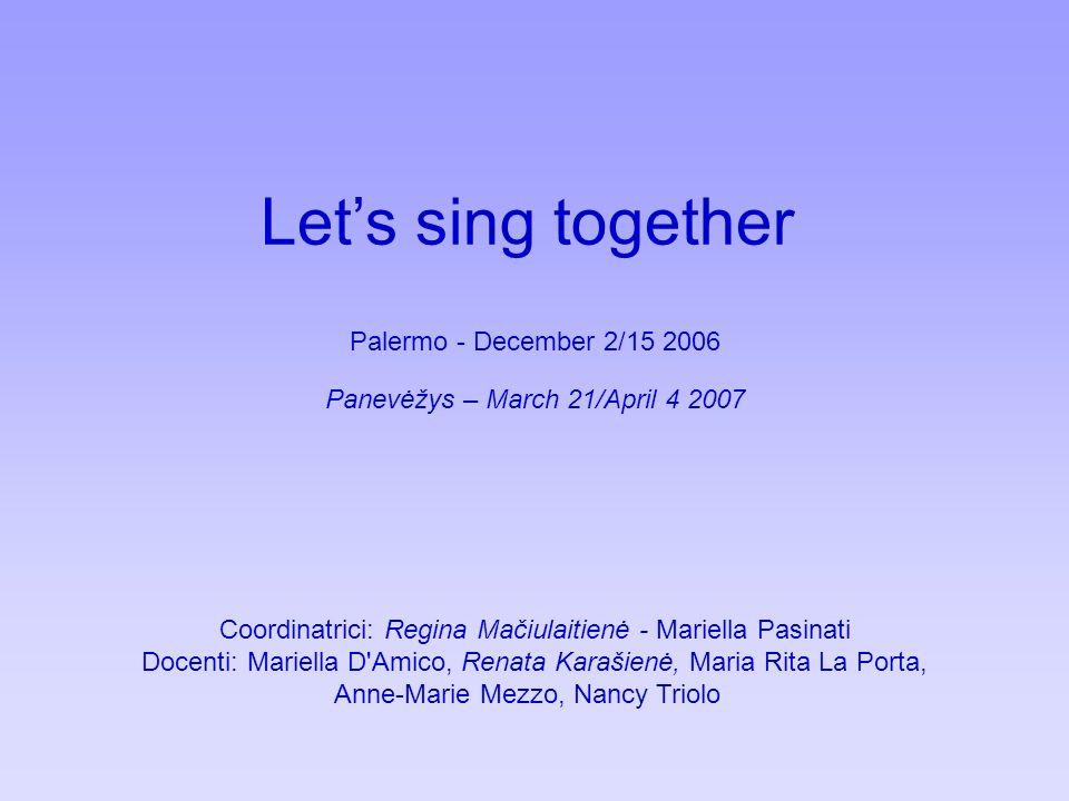 Lets sing together Palermo - December 2/15 2006 Panevėžys – March 21/April 4 2007 Coordinatrici: Regina Mačiulaitienė - Mariella Pasinati Docenti: Mariella D Amico, Renata Karašienė, Maria Rita La Porta, Anne-Marie Mezzo, Nancy Triolo