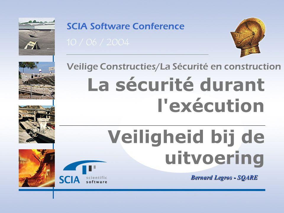 SCIA Software Conference 10 / 06 / 2004 La sécurité durant l'exécution Veiligheid bij de uitvoering Bernard Legros - SQARE Veilige Constructies/La Séc
