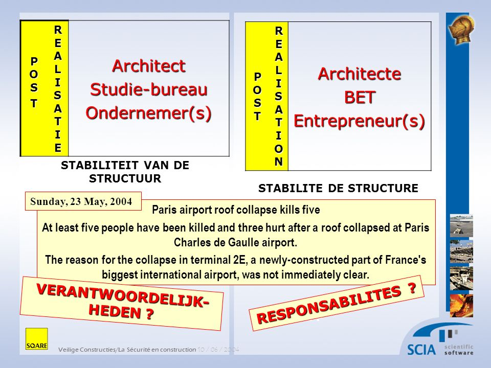 Veilige Constructies/La Sécurité en construction 10 / 06 / 2004 POSTPOSTPOSTPOST REALISATIONREALISATIONREALISATIONREALISATIONArchitecteBETEntrepreneur(s) STABILITE DE STRUCTURE AFP POSPOSTTPOSPOSTTT REALISATIEREALISATIEREALISATIEREALISATIEArchitectStudie-bureauOndernemer(s) STABILITEIT VAN DE STRUCTUUR Paris airport roof collapse kills five At least five people have been killed and three hurt after a roof collapsed at Paris Charles de Gaulle airport.