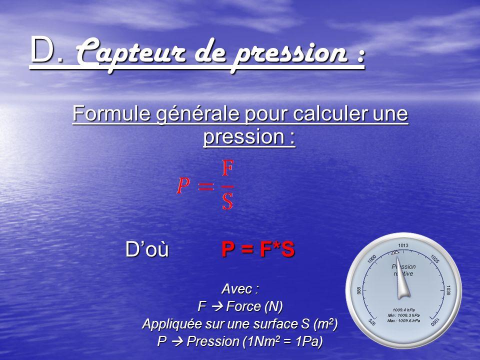 D. Capteur de pression : Formule générale pour calculer une pression : Doù P = F*S Avec : F Force (N) Appliquée sur une surface S (m 2 ) P Pression (1