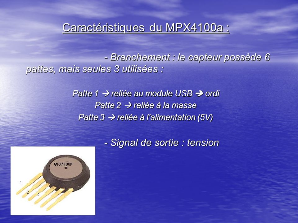 Caractéristiques du MPX4100a : - Branchement : le capteur possède 6 pattes, mais seules 3 utilisées : Patte 1 reliée au module USB ordi Patte 2 reliée